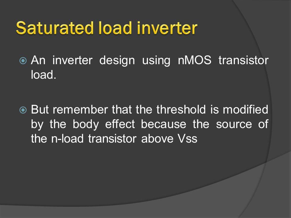  An inverter design using nMOS transistor load.