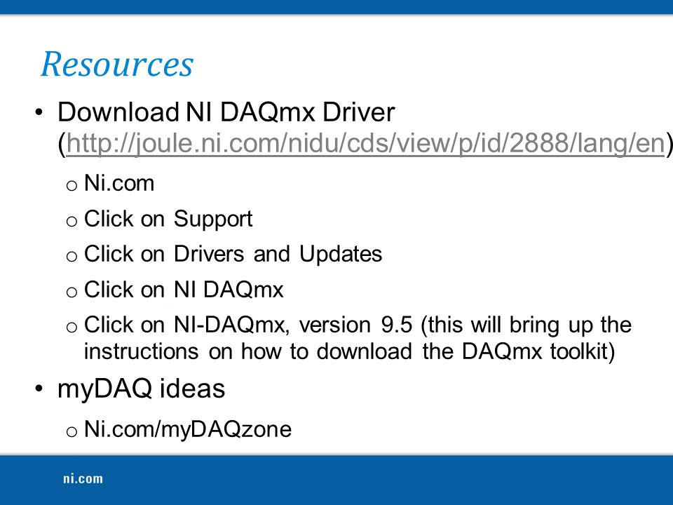 Download NI DAQmx Driver (http://joule.ni.com/nidu/cds/view/p/id/2888/lang/en) o Ni.com o Click on Support o Click on Drivers and Updates o Click on NI DAQmx o Click on NI-DAQmx, version 9.5 (this will bring up the instructions on how to download the DAQmx toolkit) myDAQ ideas o Ni.com/myDAQzone Resources
