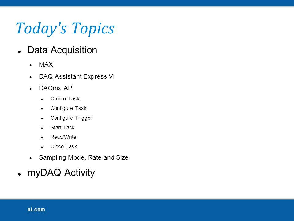 Today's Topics Data Acquisition MAX DAQ Assistant Express VI DAQmx API Create Task Configure Task Configure Trigger Start Task Read/Write Close Task S