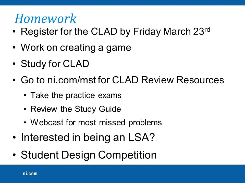 Register for the CLAD by Friday March 23 rd Work on creating a game Study for CLAD Go to ni.com/mst for CLAD Review Resources Take the practice exams