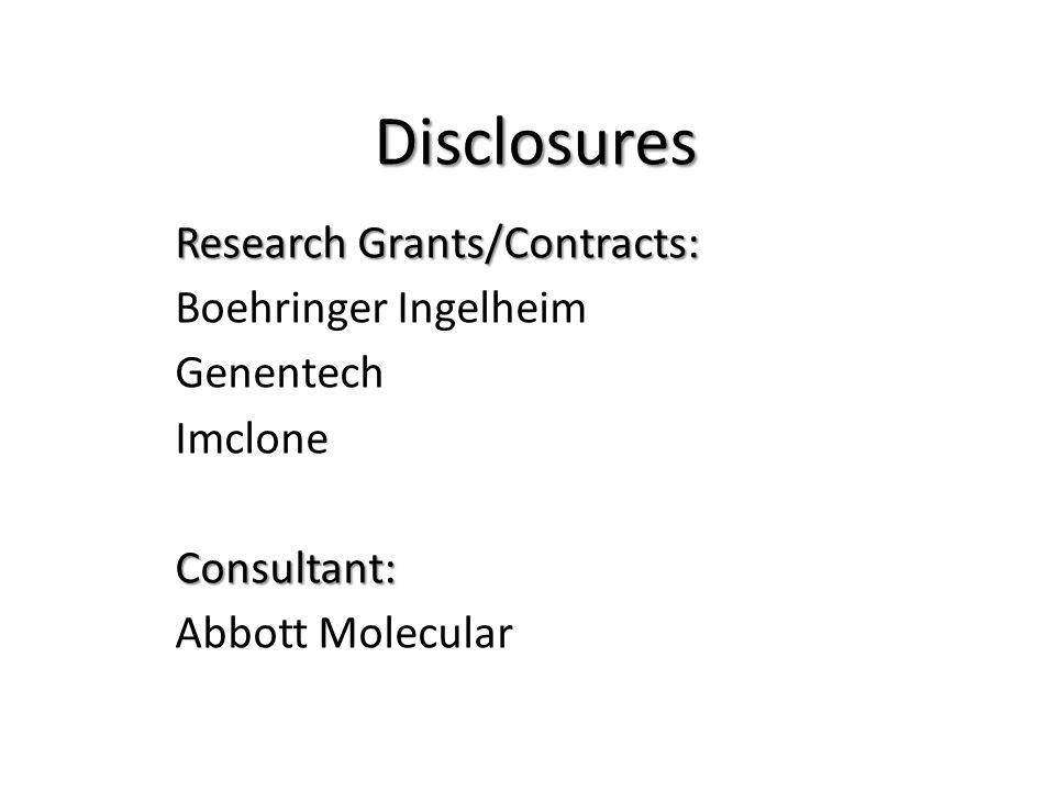Disclosures Research Grants/Contracts: Boehringer Ingelheim Genentech ImcloneConsultant: Abbott Molecular