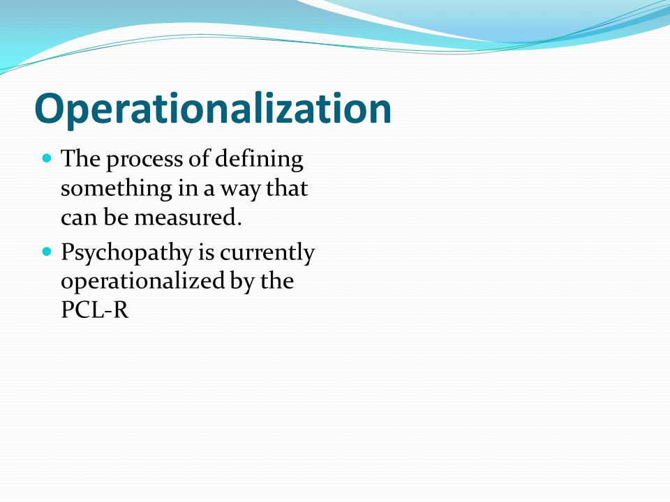 Operationalization The process of defining something in a way that can be measured.