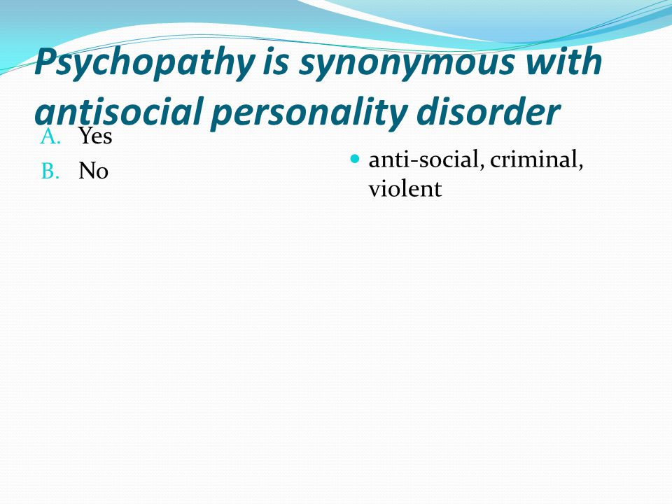 Psychopathy is synonymous with antisocial personality disorder A.