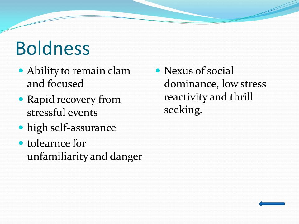 Boldness Ability to remain clam and focused Rapid recovery from stressful events high self-assurance tolearnce for unfamiliarity and danger Nexus of social dominance, low stress reactivity and thrill seeking.