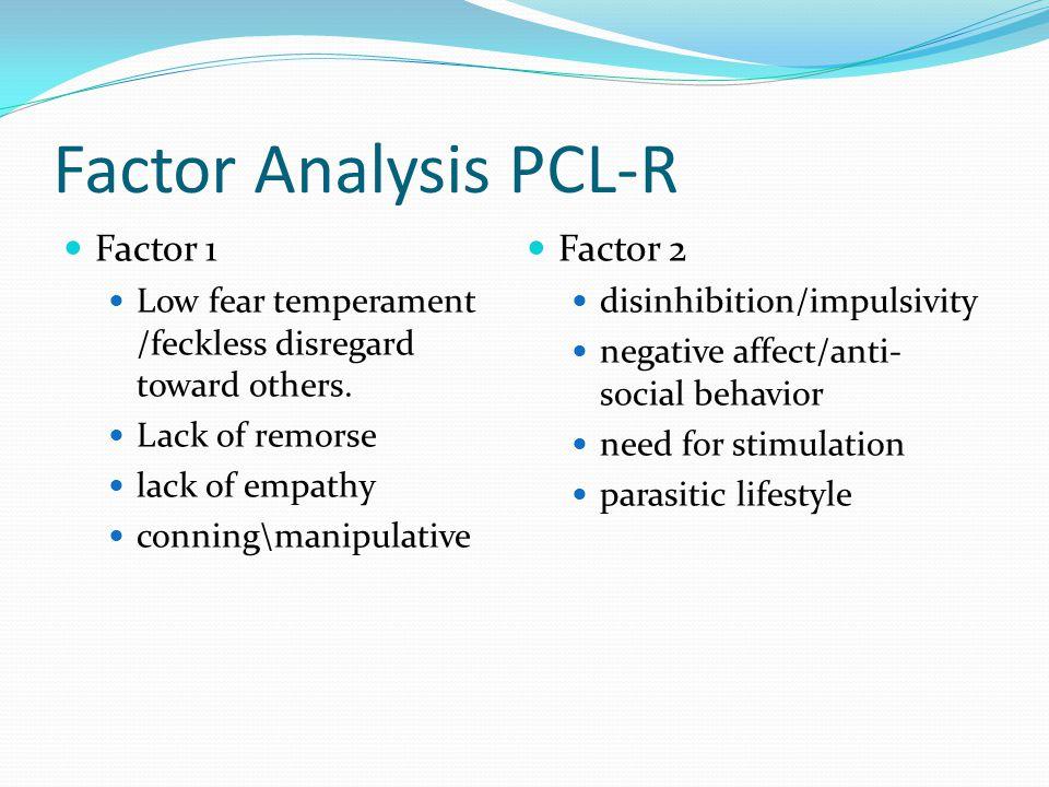 Factor Analysis PCL-R Factor 1 Low fear temperament /feckless disregard toward others.