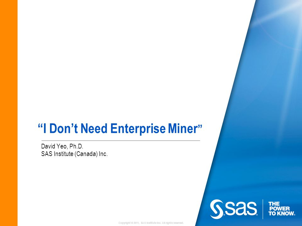 """Copyright © 2011, SAS Institute Inc. All rights reserved. """"I Don't Need Enterprise Miner """" David Yeo, Ph.D. SAS Institute (Canada) Inc."""