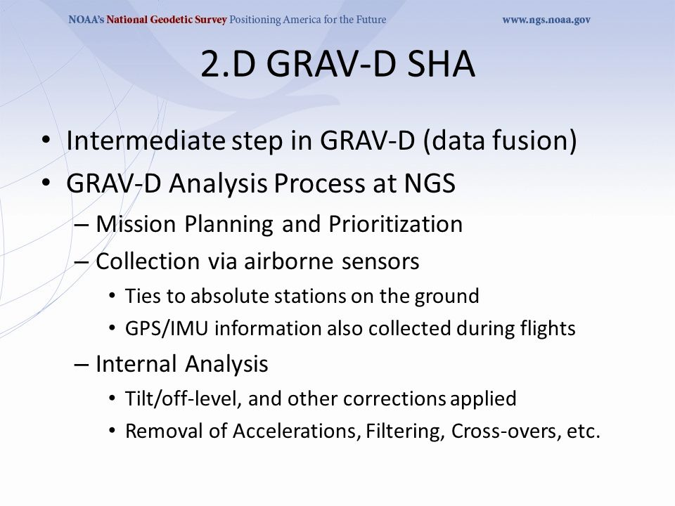 2.D GRAV-D SHA Intermediate step in GRAV-D (data fusion) GRAV-D Analysis Process at NGS – Mission Planning and Prioritization – Collection via airborne sensors Ties to absolute stations on the ground GPS/IMU information also collected during flights – Internal Analysis Tilt/off-level, and other corrections applied Removal of Accelerations, Filtering, Cross-overs, etc.