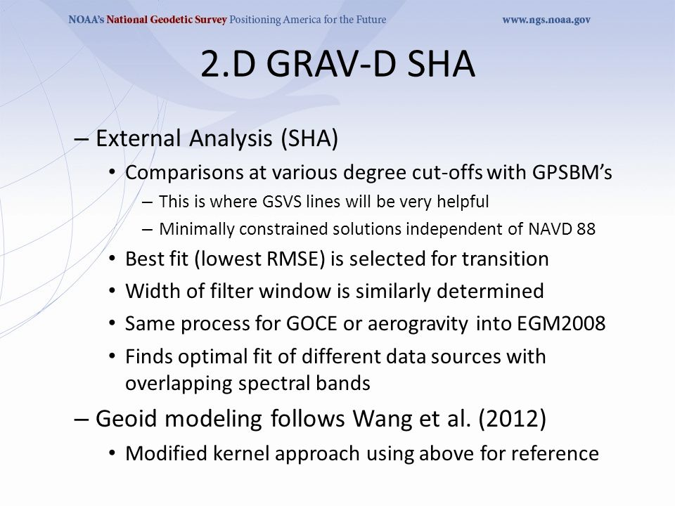 2.D GRAV-D SHA – External Analysis (SHA) Comparisons at various degree cut-offs with GPSBM's – This is where GSVS lines will be very helpful – Minimally constrained solutions independent of NAVD 88 Best fit (lowest RMSE) is selected for transition Width of filter window is similarly determined Same process for GOCE or aerogravity into EGM2008 Finds optimal fit of different data sources with overlapping spectral bands – Geoid modeling follows Wang et al.