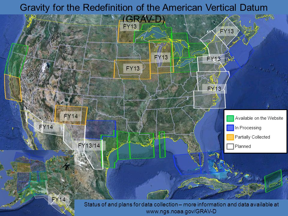 Available on the Website In Processing Partially Collected Planned FY13 FY14 FY13/14 FY14 Gravity for the Redefinition of the American Vertical Datum (GRAV-D) Status of and plans for data collection – more information and data available at www.ngs.noaa.gov/GRAV-D FY13 FY14