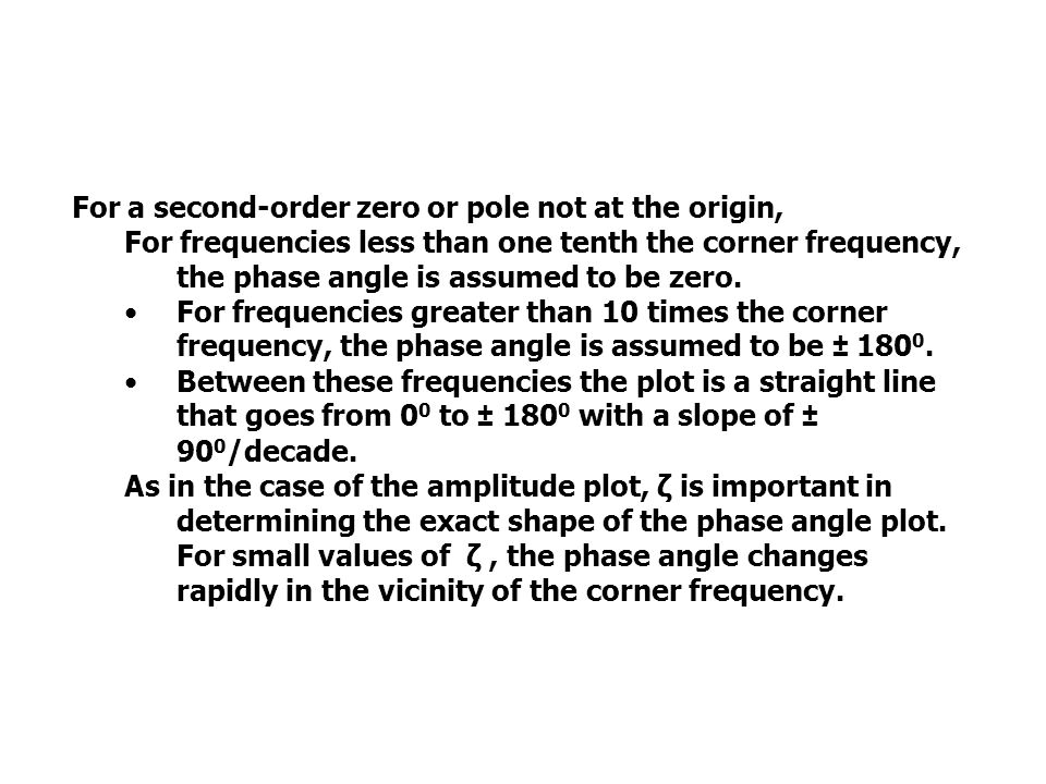 PHASE ANGLE PLOTS For a second-order zero or pole not at the origin, For frequencies less than one tenth the corner frequency, the phase angle is assumed to be zero.