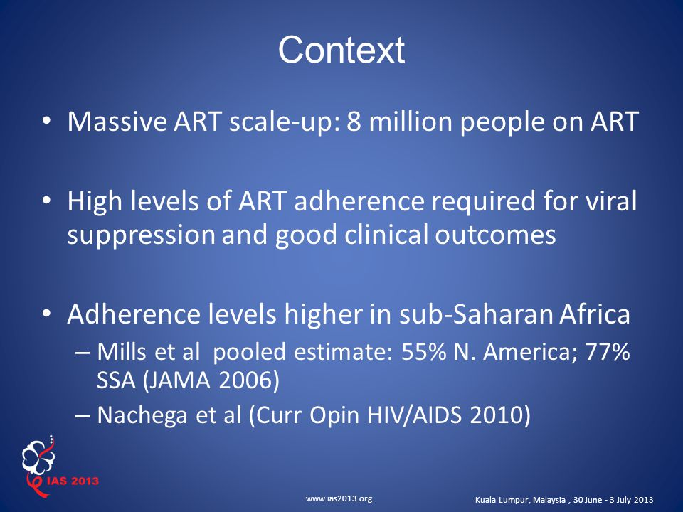 www.ias2013.org Kuala Lumpur, Malaysia, 30 June - 3 July 2013 Objectives Primary To characterize the current level of adherence among ART clinic patients across multiple program settings Secondary To identify important factors associated with ART adherence, including both individual risk factors and program characteristics