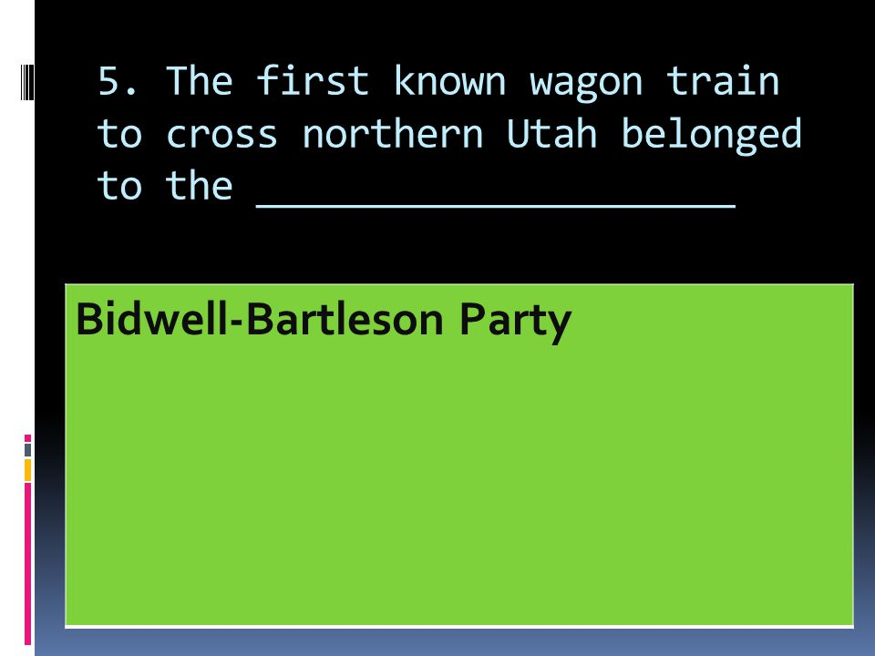 5. The first known wagon train to cross northern Utah belonged to the _____________________ Bidwell-Bartleson Party