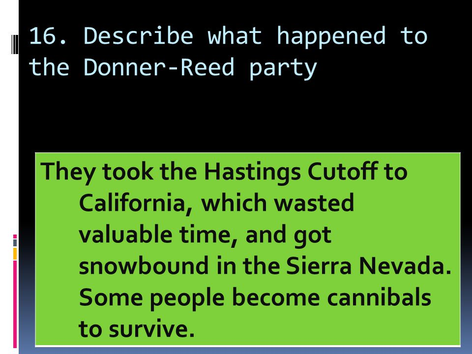 16. Describe what happened to the Donner-Reed party They took the Hastings Cutoff to California, which wasted valuable time, and got snowbound in the