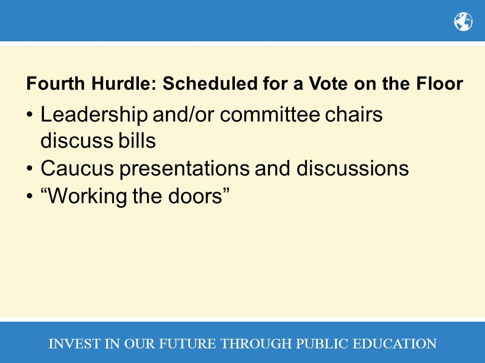 INVEST IN OUR FUTURE THROUGH PUBLIC EDUCATION Fourth Hurdle: Scheduled for a Vote on the Floor Leadership and/or committee chairs discuss bills Caucus presentations and discussions Working the doors