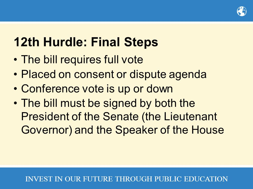 INVEST IN OUR FUTURE THROUGH PUBLIC EDUCATION 12th Hurdle: Final Steps The bill requires full vote Placed on consent or dispute agenda Conference vote is up or down The bill must be signed by both the President of the Senate (the Lieutenant Governor) and the Speaker of the House