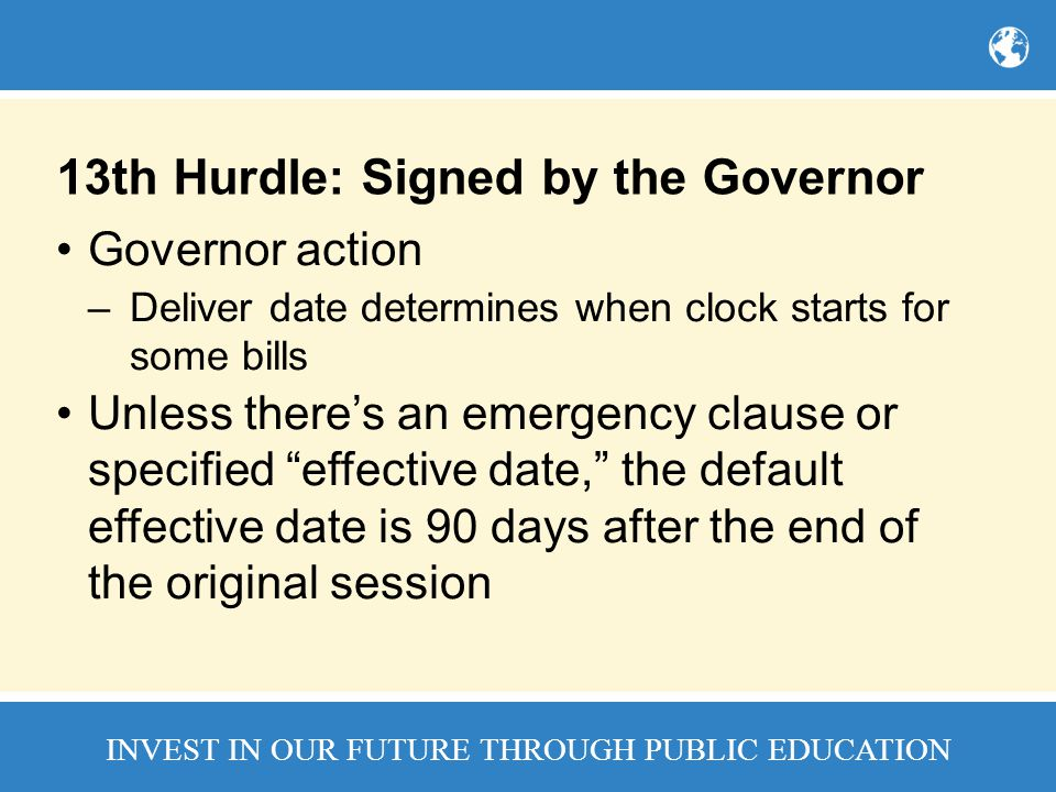 INVEST IN OUR FUTURE THROUGH PUBLIC EDUCATION 13th Hurdle: Signed by the Governor Governor action –Deliver date determines when clock starts for some bills Unless there's an emergency clause or specified effective date, the default effective date is 90 days after the end of the original session