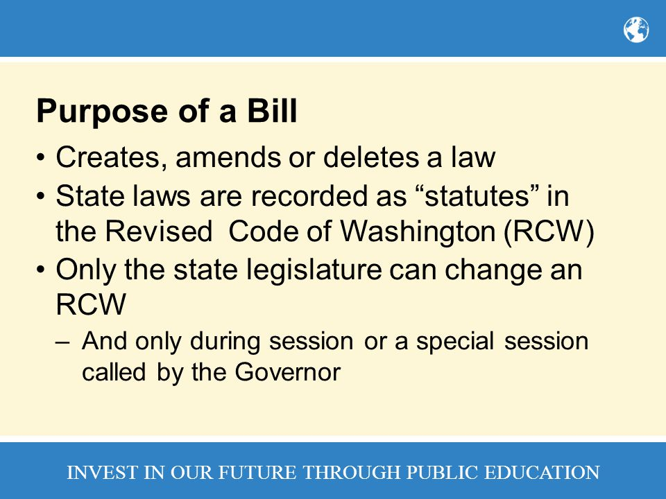 INVEST IN OUR FUTURE THROUGH PUBLIC EDUCATION Purpose of a Bill Creates, amends or deletes a law State laws are recorded as statutes in the Revised Code of Washington (RCW) Only the state legislature can change an RCW –And only during session or a special session called by the Governor
