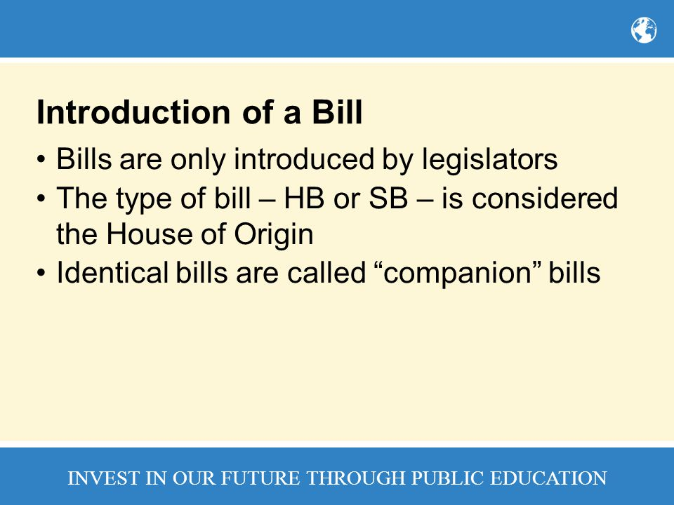 INVEST IN OUR FUTURE THROUGH PUBLIC EDUCATION Introduction of a Bill Bills are only introduced by legislators The type of bill – HB or SB – is considered the House of Origin Identical bills are called companion bills