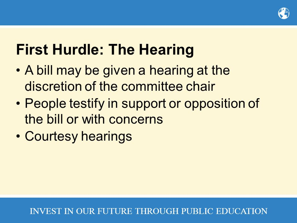 INVEST IN OUR FUTURE THROUGH PUBLIC EDUCATION First Hurdle: The Hearing A bill may be given a hearing at the discretion of the committee chair People testify in support or opposition of the bill or with concerns Courtesy hearings