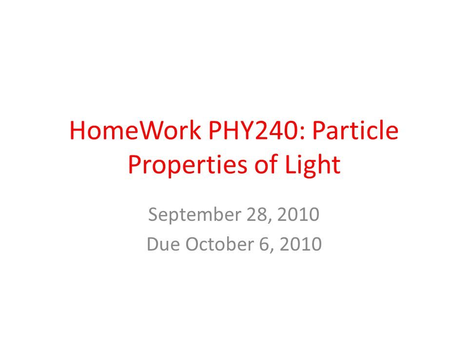 HomeWork PHY240: Particle Properties of Light September 28, 2010 Due October 6, 2010