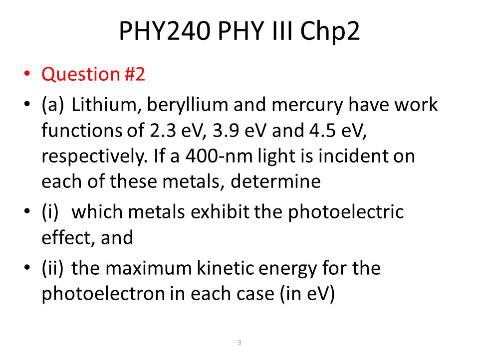 3 PHY240 PHY III Chp2 Question #2 (a)Lithium, beryllium and mercury have work functions of 2.3 eV, 3.9 eV and 4.5 eV, respectively.