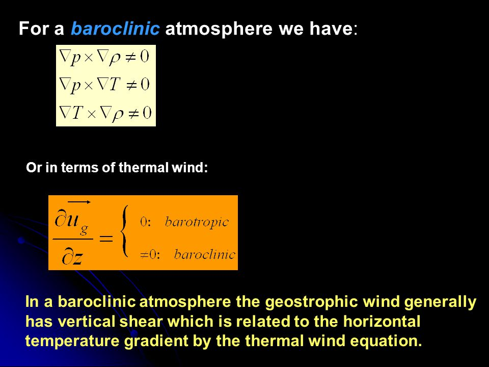 For a baroclinic atmosphere we have: Or in terms of thermal wind: In a baroclinic atmosphere the geostrophic wind generally has vertical shear which i