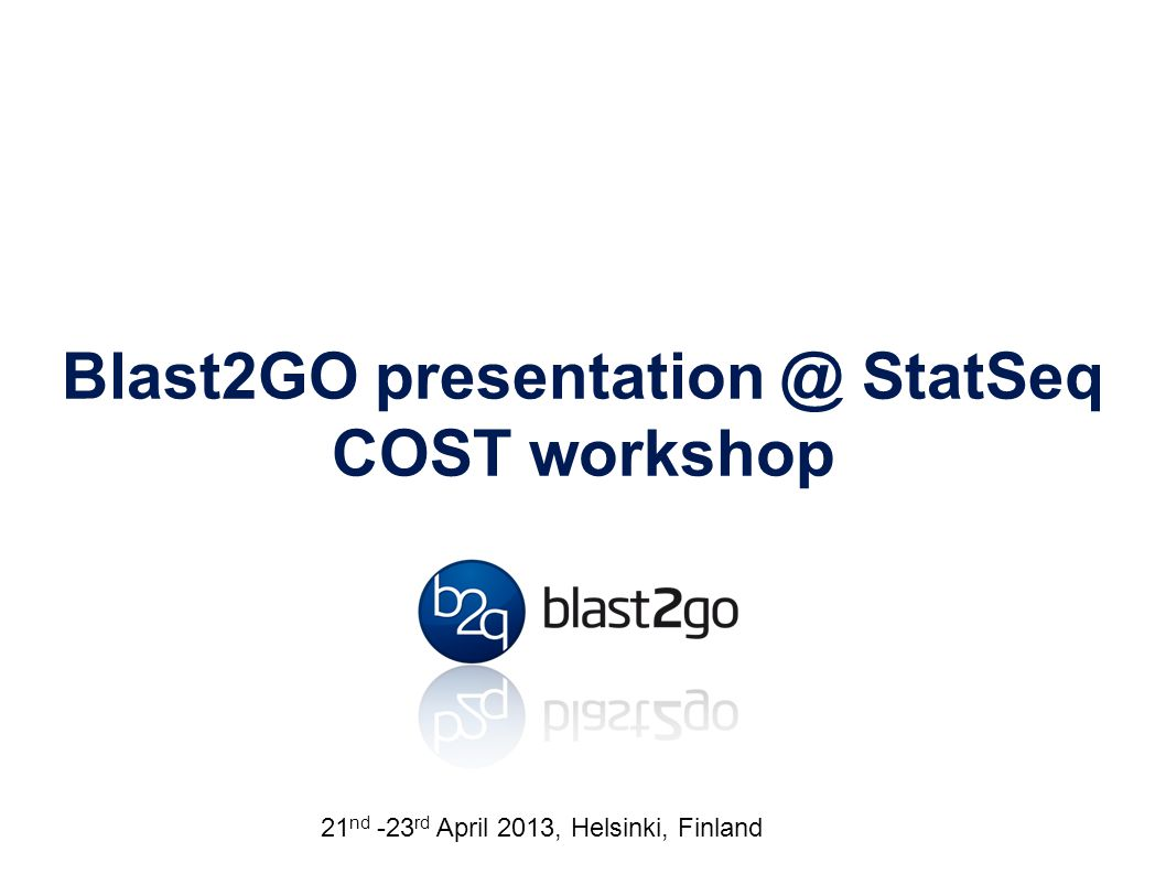 Blast2GO presentation @ StatSeq COST workshop Friday 25 th January 2013, Royal Melbourne Hospital 21 nd -23 rd April 2013, Helsinki, Finland