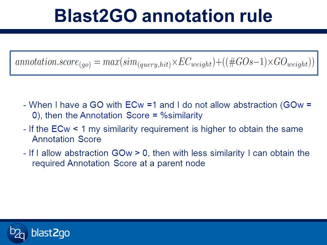 Blast2GO annotation rule - When I have a GO with ECw =1 and I do not allow abstraction (GOw = 0), then the Annotation Score = %similarity - If the ECw < 1 my similarity requirement is higher to obtain the same Annotation Score - If I allow abstraction GOw > 0, then with less similarity I can obtain the required Annotation Score at a parent node