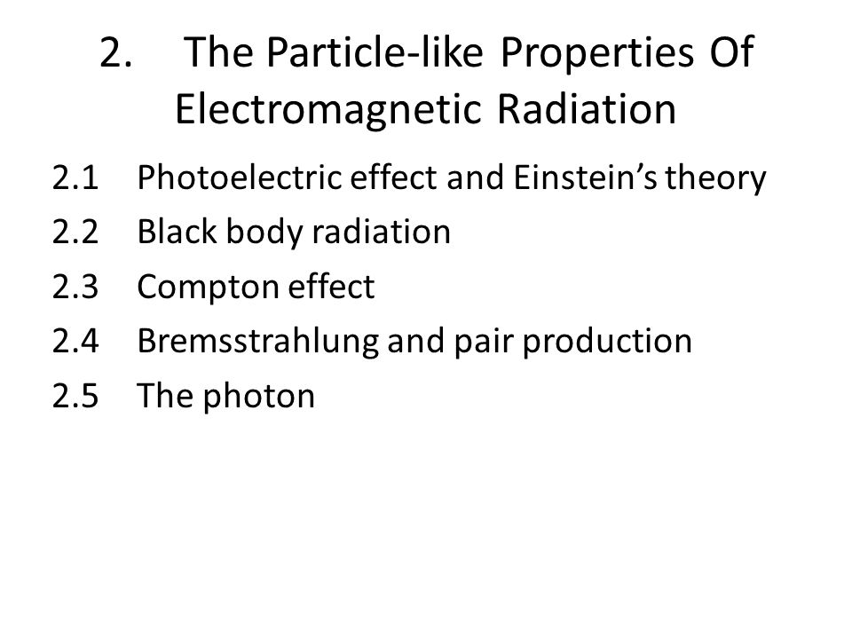 2.The Particle-like Properties Of Electromagnetic Radiation 2.1Photoelectric effect and Einstein's theory 2.2Black body radiation 2.3Compton effect 2.4Bremsstrahlung and pair production 2.5The photon