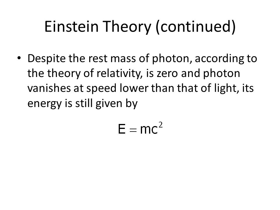 Einstein Theory (continued) Despite the rest mass of photon, according to the theory of relativity, is zero and photon vanishes at speed lower than th