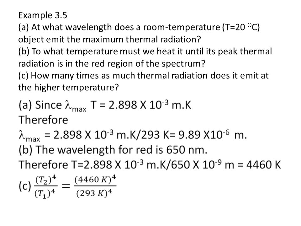 Example 3.5 (a) At what wavelength does a room-temperature (T=20 O C) object emit the maximum thermal radiation? (b) To what temperature must we heat