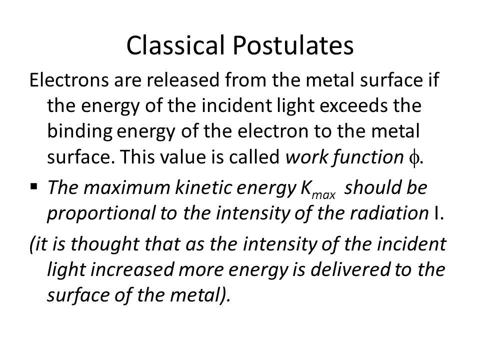 Classical Postulates Electrons are released from the metal surface if the energy of the incident light exceeds the binding energy of the electron to t