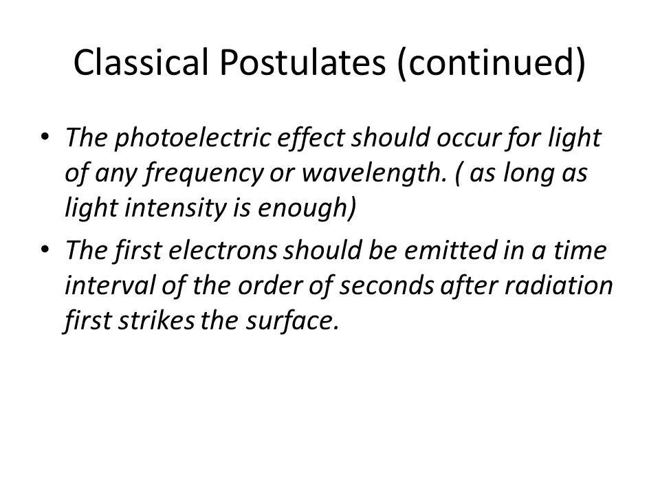 Classical Postulates (continued) The photoelectric effect should occur for light of any frequency or wavelength. ( as long as light intensity is enoug