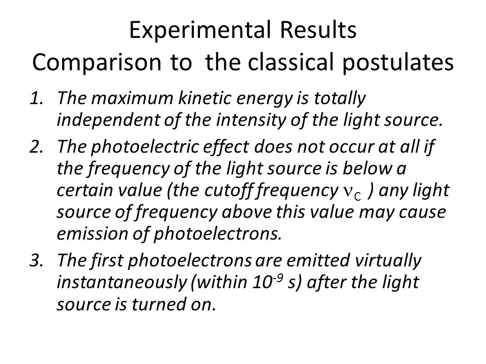 Experimental Results Comparison to the classical postulates 1.The maximum kinetic energy is totally independent of the intensity of the light source.