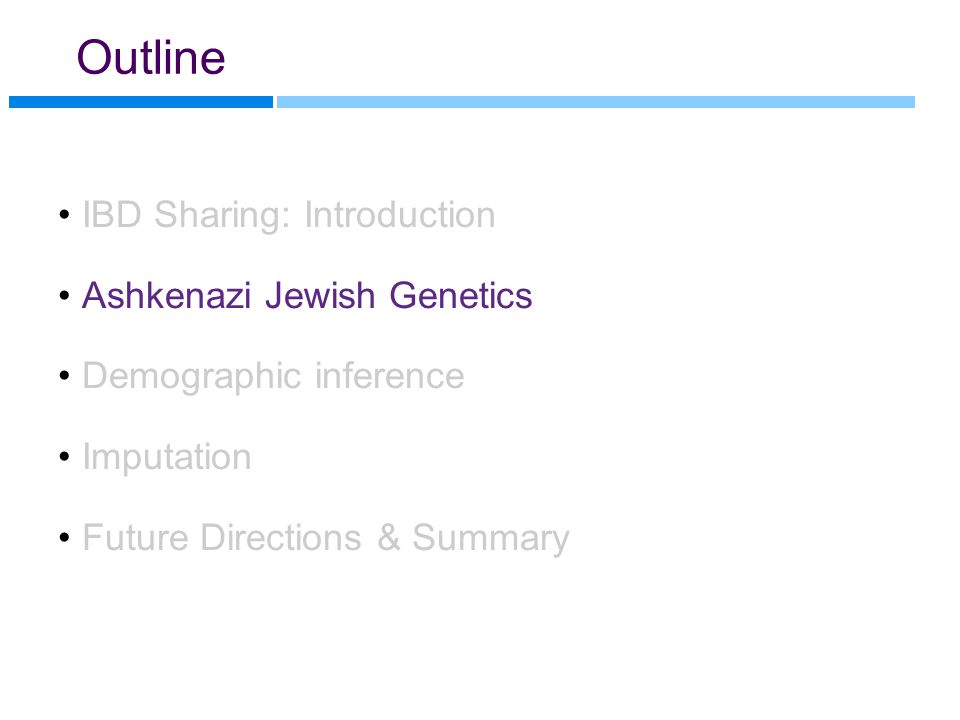 Outline IBD Sharing: Introduction Ashkenazi Jewish Genetics Demographic inference Imputation Future Directions & Summary