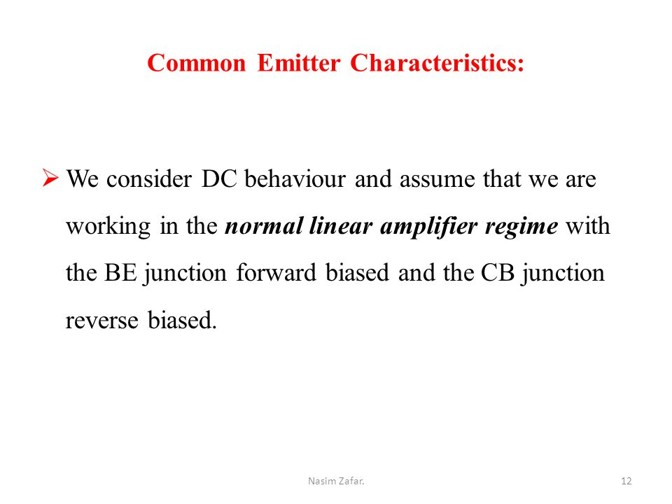 Common Emitter Characteristics:  We consider DC behaviour and assume that we are working in the normal linear amplifier regime with the BE junction forward biased and the CB junction reverse biased.