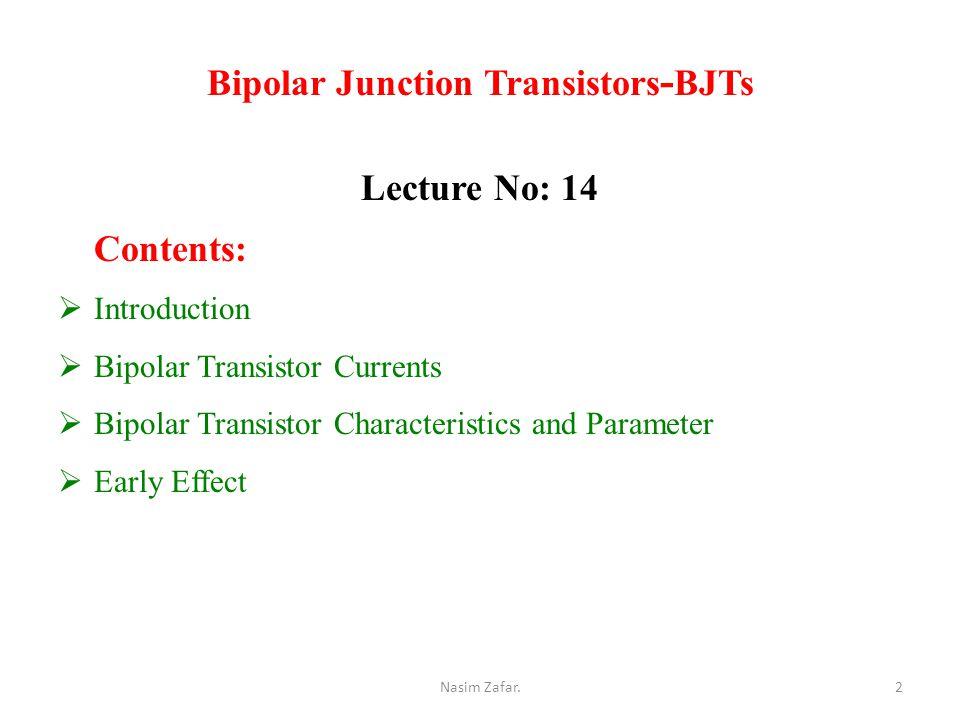 Bipolar Junction Transistors - BJTs Lecture No: 14 Contents:  Introduction  Bipolar Transistor Currents  Bipolar Transistor Characteristics and Parameter  Early Effect 2Nasim Zafar.