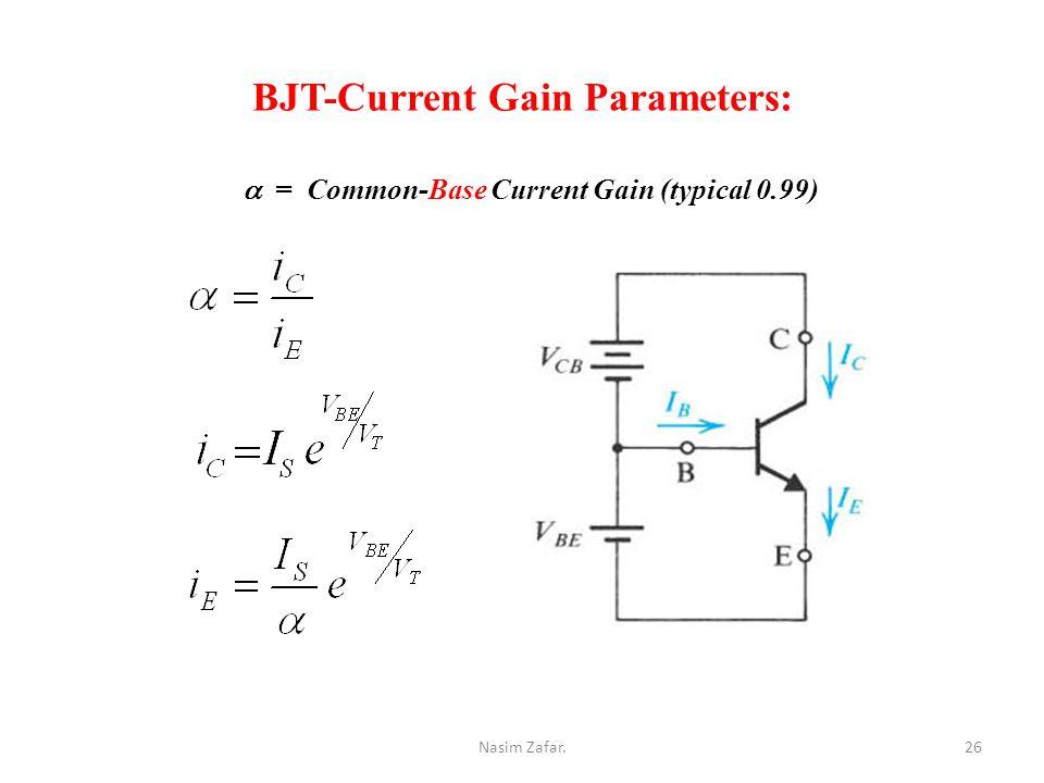 BJT-Current Gain Parameters:  = Common-Base Current Gain (typical 0.99) 26Nasim Zafar.
