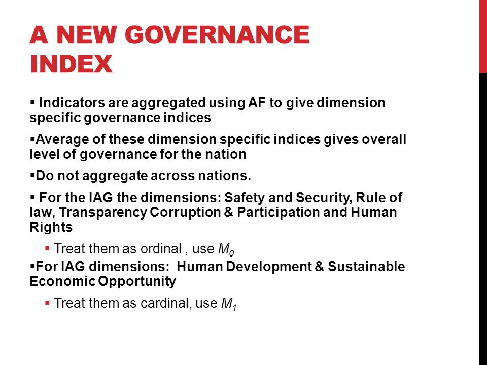 A NEW GOVERNANCE INDEX  Indicators are aggregated using AF to give dimension specific governance indices  Average of these dimension specific indices gives overall level of governance for the nation  Do not aggregate across nations.