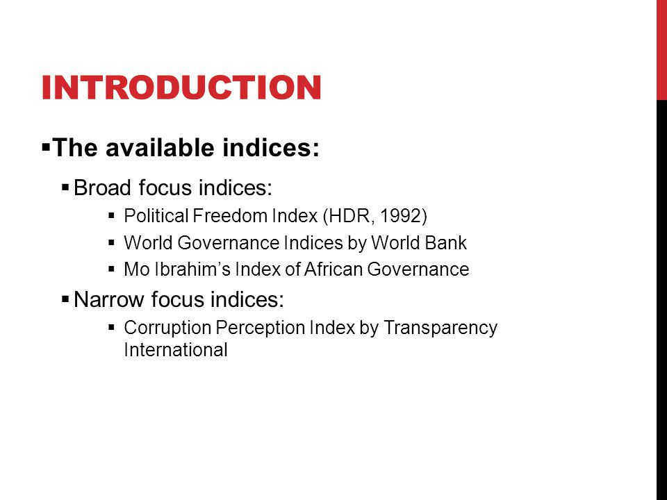 INTRODUCTION  The available indices:  Broad focus indices:  Political Freedom Index (HDR, 1992)  World Governance Indices by World Bank  Mo Ibrahim's Index of African Governance  Narrow focus indices:  Corruption Perception Index by Transparency International