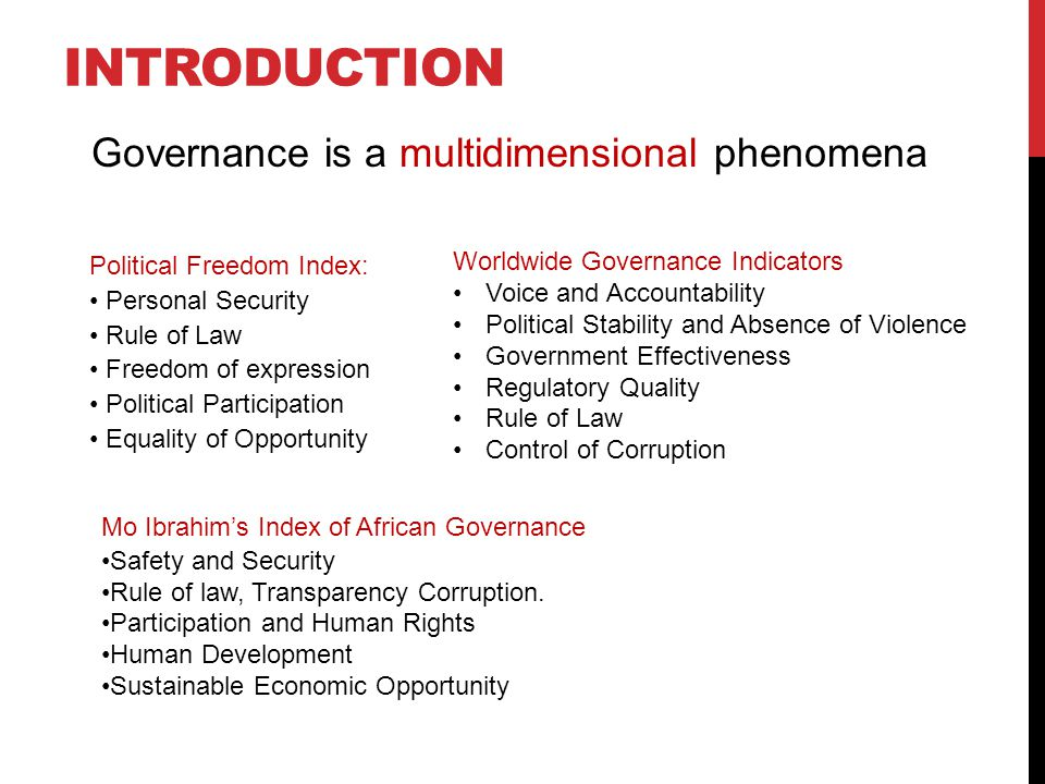 INTRODUCTION Political Freedom Index: Personal Security Rule of Law Freedom of expression Political Participation Equality of Opportunity Worldwide Governance Indicators Voice and Accountability Political Stability and Absence of Violence Government Effectiveness Regulatory Quality Rule of Law Control of Corruption Mo Ibrahim's Index of African Governance Safety and Security Rule of law, Transparency Corruption.
