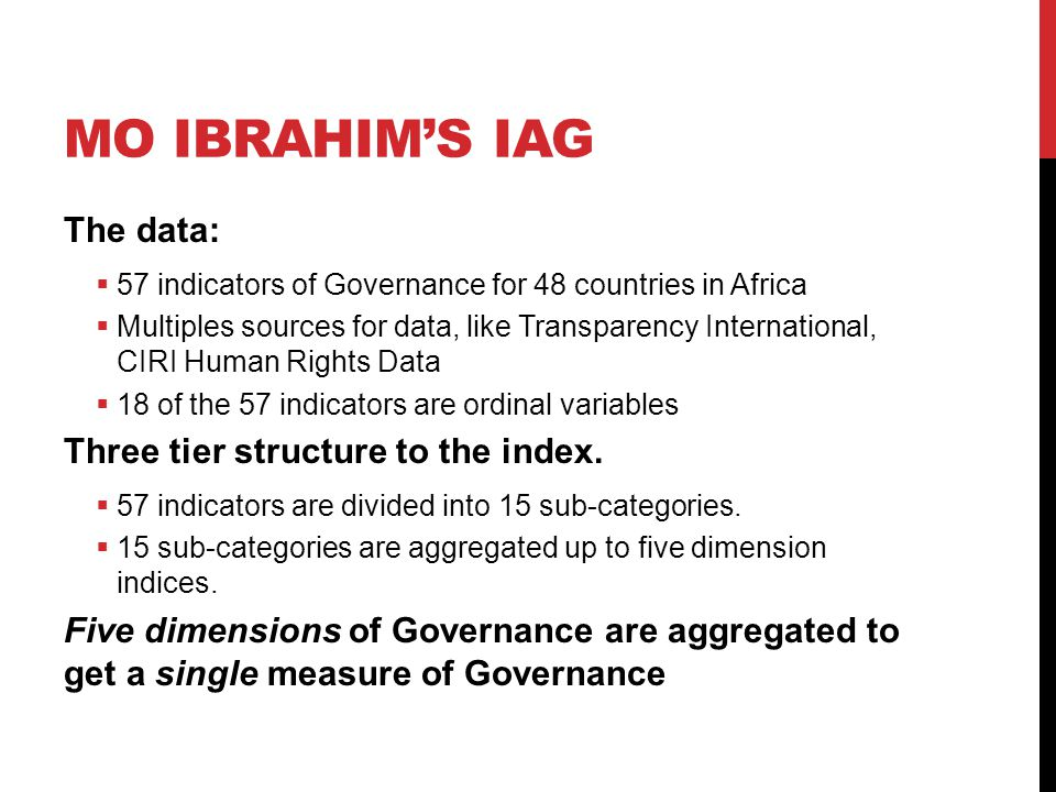 MO IBRAHIM'S IAG The data:  57 indicators of Governance for 48 countries in Africa  Multiples sources for data, like Transparency International, CIRI Human Rights Data  18 of the 57 indicators are ordinal variables Three tier structure to the index.