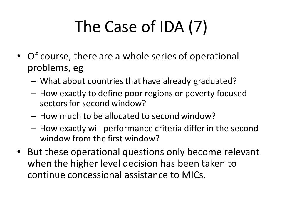 The Case of IDA (7) Of course, there are a whole series of operational problems, eg – What about countries that have already graduated? – How exactly