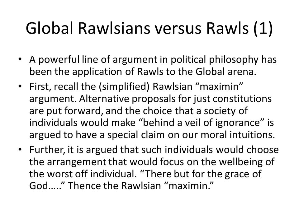 Global Rawlsians versus Rawls (1) A powerful line of argument in political philosophy has been the application of Rawls to the Global arena. First, re