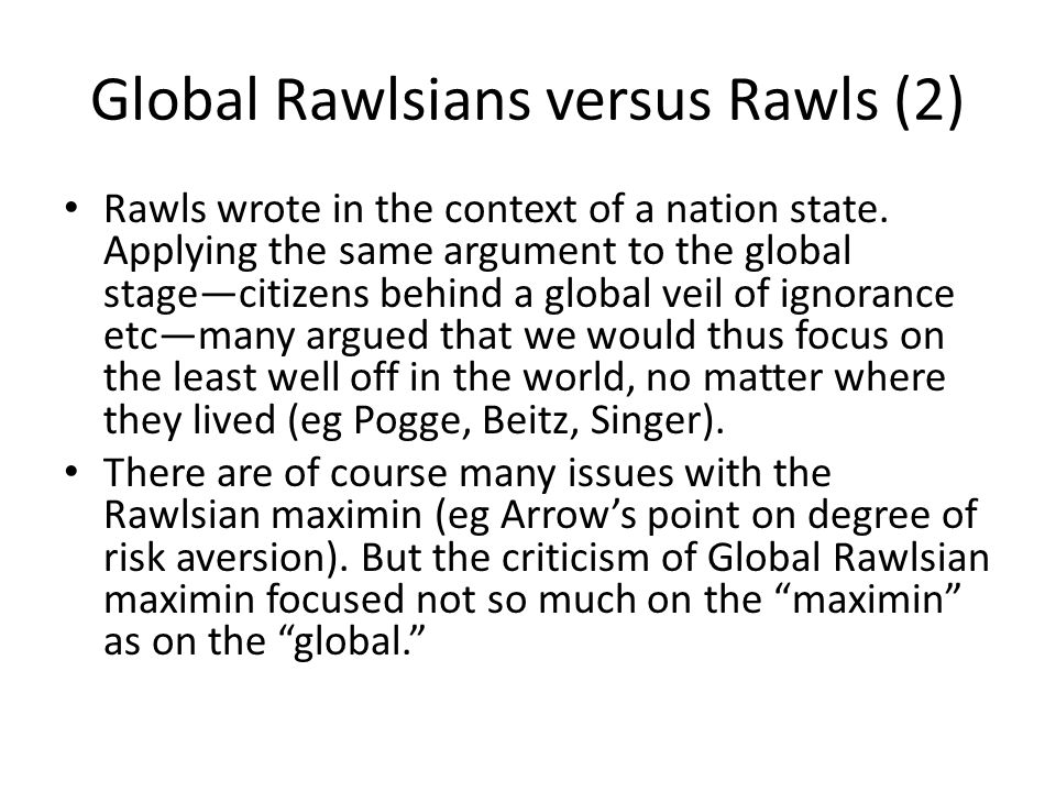 Global Rawlsians versus Rawls (2) Rawls wrote in the context of a nation state. Applying the same argument to the global stage—citizens behind a globa