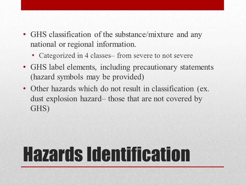 Hazards Identification GHS classification of the substance/mixture and any national or regional information.