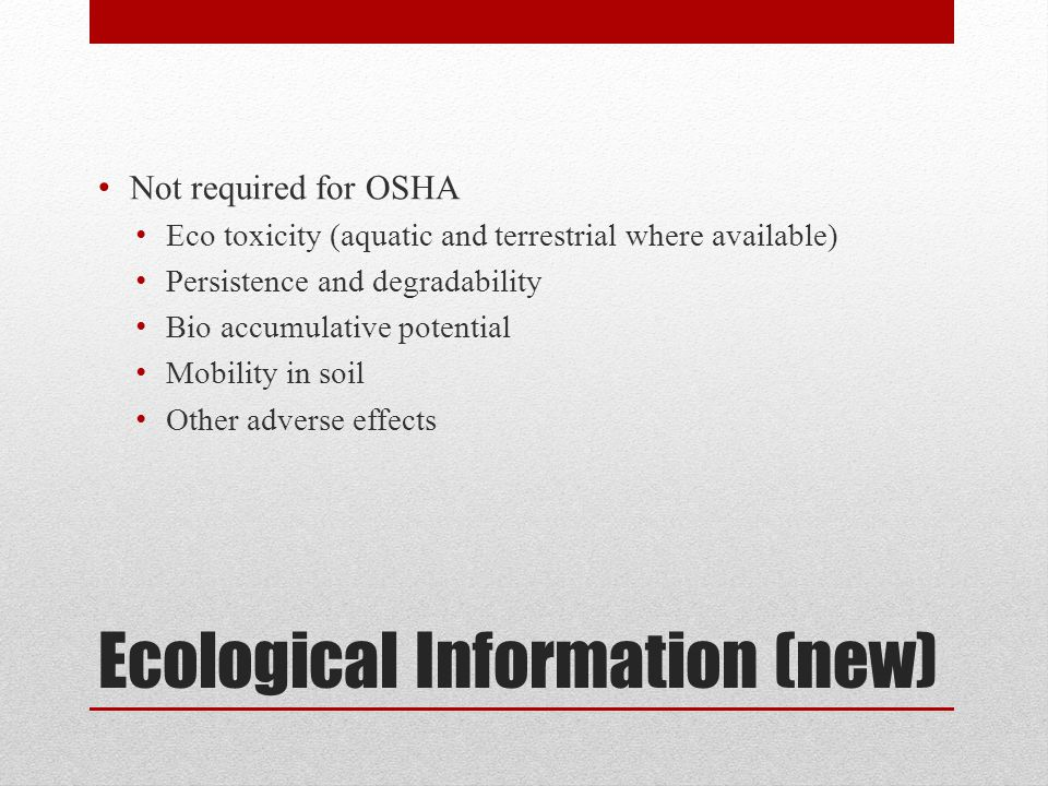 Ecological Information (new) Not required for OSHA Eco toxicity (aquatic and terrestrial where available) Persistence and degradability Bio accumulative potential Mobility in soil Other adverse effects