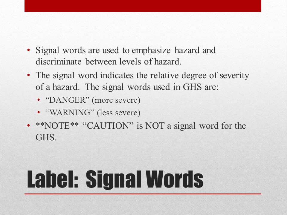 Label: Signal Words Signal words are used to emphasize hazard and discriminate between levels of hazard.