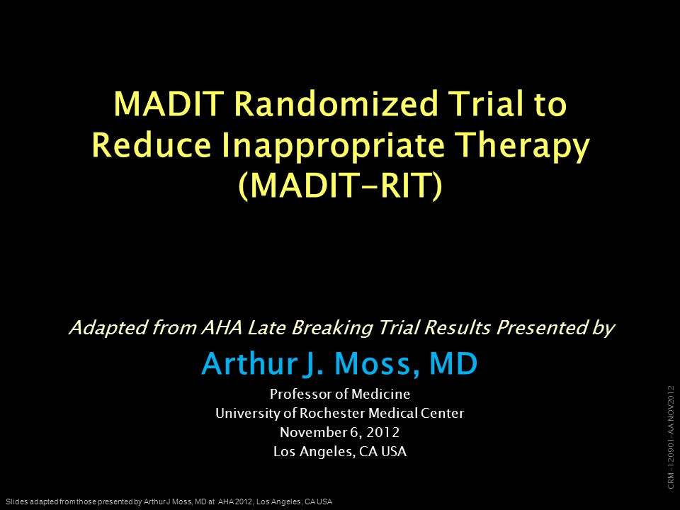 CRM-120901-AA NOV2012 Slides adapted from those presented by Arthur J Moss, MD at AHA 2012, Los Angeles, CA USA MADIT Randomized Trial to Reduce Inappropriate Therapy (MADIT-RIT) Adapted from AHA Late Breaking Trial Results Presented by Arthur J.