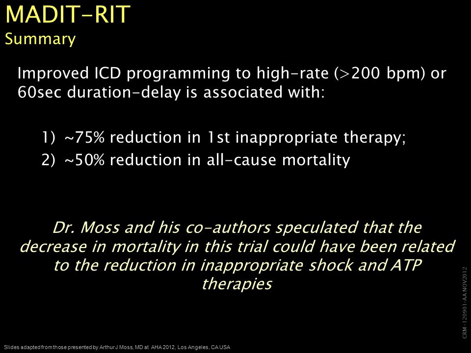 CRM-120901-AA NOV2012 Slides adapted from those presented by Arthur J Moss, MD at AHA 2012, Los Angeles, CA USA MADIT-RIT Summary Improved ICD programming to high-rate (>200 bpm) or 60sec duration-delay is associated with: 1)~75% reduction in 1st inappropriate therapy; 2)~50% reduction in all-cause mortality Dr.